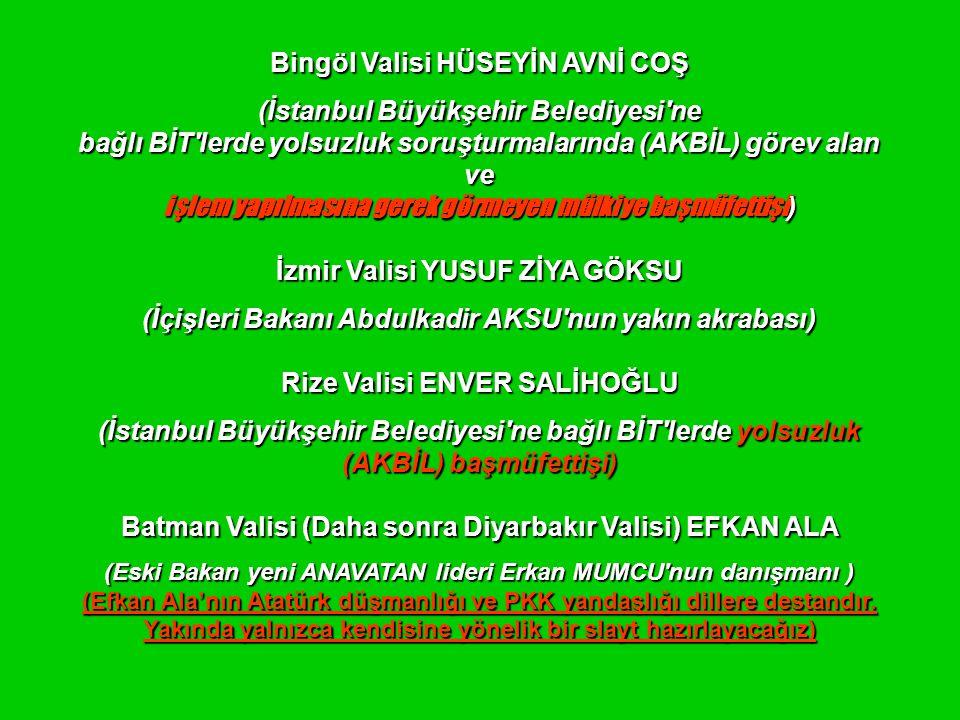 Bingöl Valisi HÜSEYİN AVNİ COŞ (İstanbul Büyükşehir Belediyesi ne bağlı BİT lerde yolsuzluk soruşturmalarında (AKBİL) görev alan ve işlem yapılmasına gerek görmeyen mülkiye başmüfettişi ) İzmir Valisi YUSUF ZİYA GÖKSU (İçişleri Bakanı Abdulkadir AKSU nun yakın akrabası) Rize Valisi ENVER SALİHOĞLU (İstanbul Büyükşehir Belediyesi ne bağlı BİT lerde yolsuzluk (AKBİL) başmüfettişi) Batman Valisi (Daha sonra Diyarbakır Valisi) EFKAN ALA (Eski Bakan yeni ANAVATAN lideri Erkan MUMCU nun danışmanı ) (Efkan Ala'nın Atatürk düşmanlığı ve PKK yandaşlığı dillere destandır.