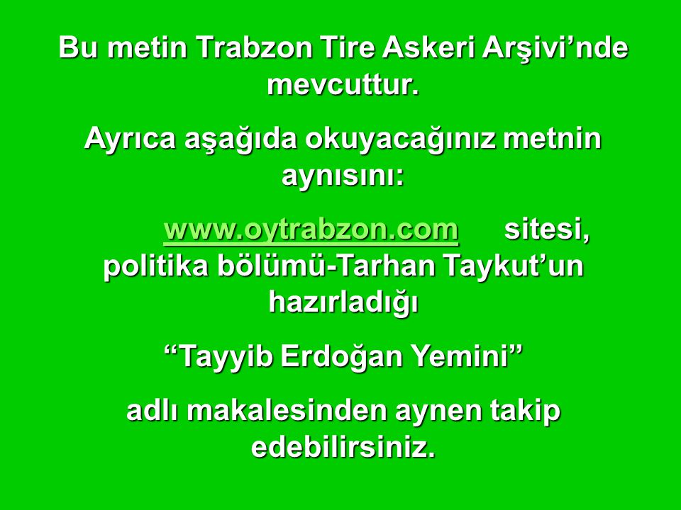 Bu metin Trabzon Tire Askeri Arşivi'nde mevcuttur. Ayrıca aşağıda okuyacağınız metnin aynısını: www.oytrabzon.comwww.oytrabzon.comsitesi, politika böl