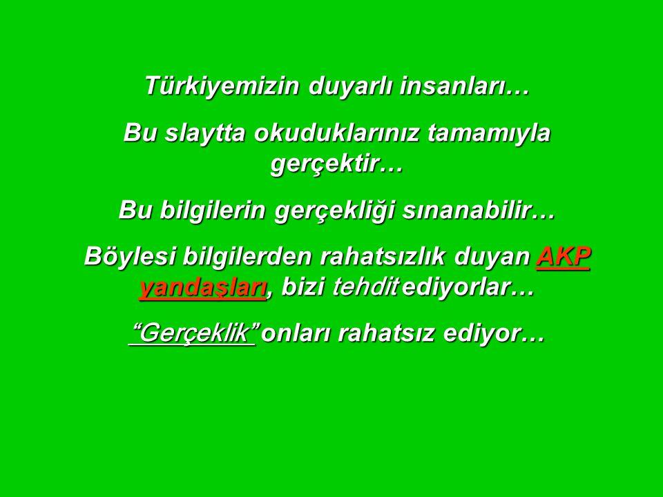 Türkiyemizin duyarlı insanları… Bu slaytta okuduklarınız tamamıyla gerçektir… Bu bilgilerin gerçekliği sınanabilir… Böylesi bilgilerden rahatsızlık duyan AKP yandaşları, bizi tehdit ediyorlar… Gerçeklik onları rahatsız ediyor…