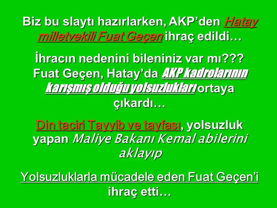 Biz bu slaytı hazırlarken, AKP'den Hatay milletvekili Fuat Geçen ihraç edildi… İhracın nedenini bileniniz var mı??? Fuat Geçen, Hatay'da AKP kadroları
