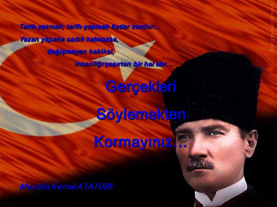 Tarih yazmak, tarih yapmak kadar zordur… Yazan yapana sadık kalmazsa, değişmeyen hakikat, insanlığı şaşırtan bir hal alır… GerçekleriSöylemektenKormayınız… Mustafa Kemal ATATÜRK