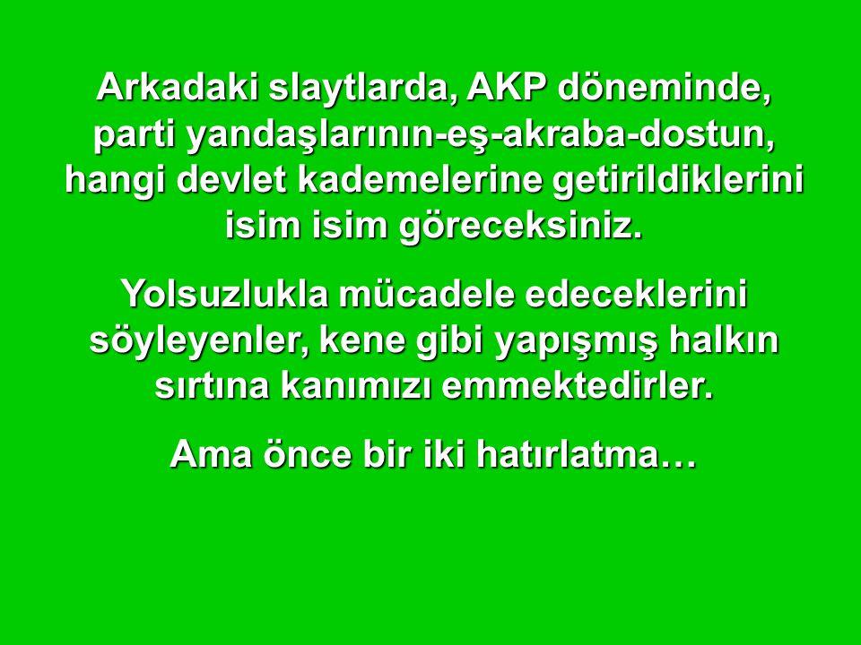 Arkadaki slaytlarda, AKP döneminde, parti yandaşlarının-eş-akraba-dostun, hangi devlet kademelerine getirildiklerini isim isim göreceksiniz.