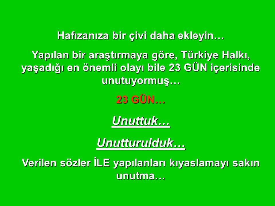 Hafızanıza bir çivi daha ekleyin… Yapılan bir araştırmaya göre, Türkiye Halkı, yaşadığı en önemli olayı bile 23 GÜN içerisinde unutuyormuş… 23 GÜN… Unuttuk…Unutturulduk… Verilen sözler İLE yapılanları kıyaslamayı sakın unutma…