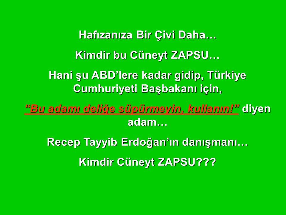 Hafızanıza Bir Çivi Daha… Kimdir bu Cüneyt ZAPSU… Hani şu ABD'lere kadar gidip, Türkiye Cumhuriyeti Başbakanı için, Bu adamı deliğe süpürmeyin, kullanın! diyen adam… Recep Tayyib Erdoğan'ın danışmanı… Kimdir Cüneyt ZAPSU???