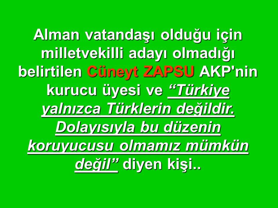 """Alman vatandaşı olduğu için milletvekilli adayı olmadığı belirtilen Cüneyt ZAPSU AKP'nin kurucu üyesi ve """"Türkiye yalnızca Türklerin değildir. Dolayıs"""
