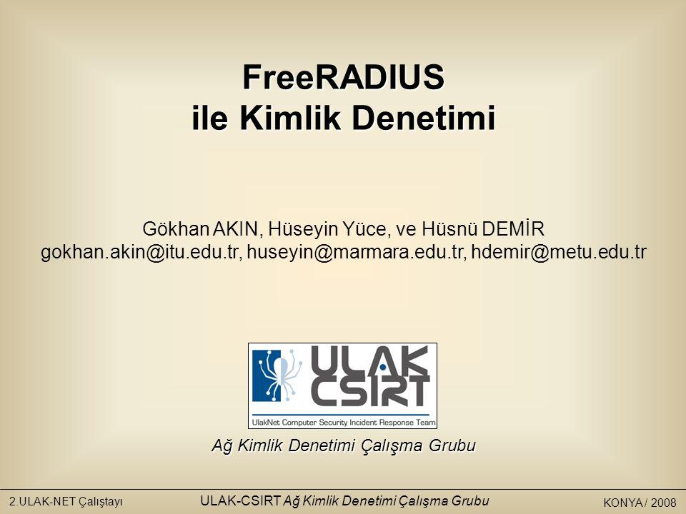 KONYA / 2008 2.ULAK-NET Çalıştayı ULAK-CSIRT Ağ Kimlik Denetimi Çalışma Grubu Ulaknet Çalıştayı 2008 / Konya Ağ Kimlik Denetimi Çalışma Grubu FreeRADIUS ile Kimlik Denetimi Gökhan AKIN, Hüseyin Yüce, ve Hüsnü DEMİR gokhan.akin@itu.edu.tr, huseyin@marmara.edu.tr, hdemir@metu.edu.tr