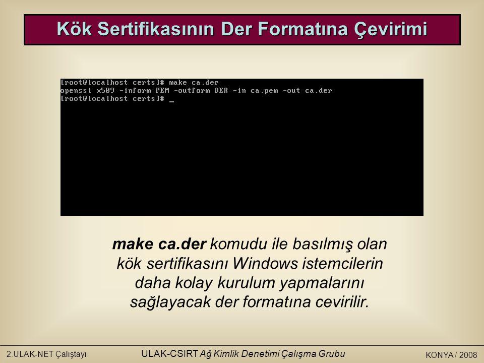 KONYA / 2008 2.ULAK-NET Çalıştayı ULAK-CSIRT Ağ Kimlik Denetimi Çalışma Grubu Kök Sertifikasının Der Formatına Çevirimi make ca.der komudu ile basılmış olan kök sertifikasını Windows istemcilerin daha kolay kurulum yapmalarını sağlayacak der formatına cevirilir.