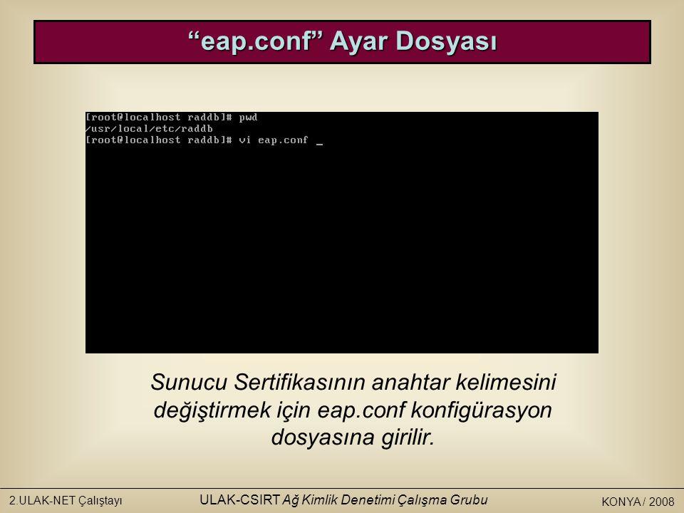 KONYA / 2008 2.ULAK-NET Çalıştayı ULAK-CSIRT Ağ Kimlik Denetimi Çalışma Grubu eap.conf Ayar Dosyası Sunucu Sertifikasının anahtar kelimesini değiştirmek için eap.conf konfigürasyon dosyasına girilir.