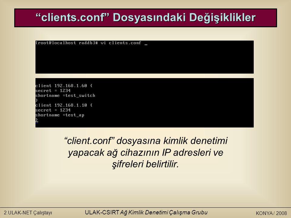 KONYA / 2008 2.ULAK-NET Çalıştayı ULAK-CSIRT Ağ Kimlik Denetimi Çalışma Grubu client.conf dosyasına kimlik denetimi yapacak ağ cihazının IP adresleri ve şifreleri belirtilir.
