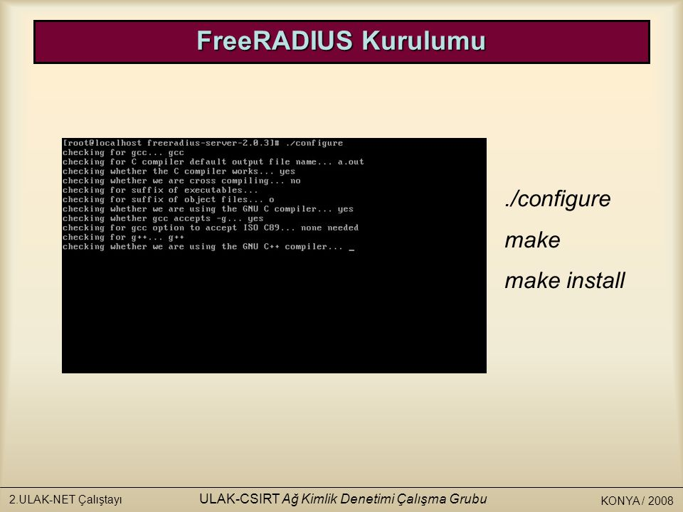 KONYA / 2008 2.ULAK-NET Çalıştayı ULAK-CSIRT Ağ Kimlik Denetimi Çalışma Grubu./configure make make install FreeRADIUS Kurulumu