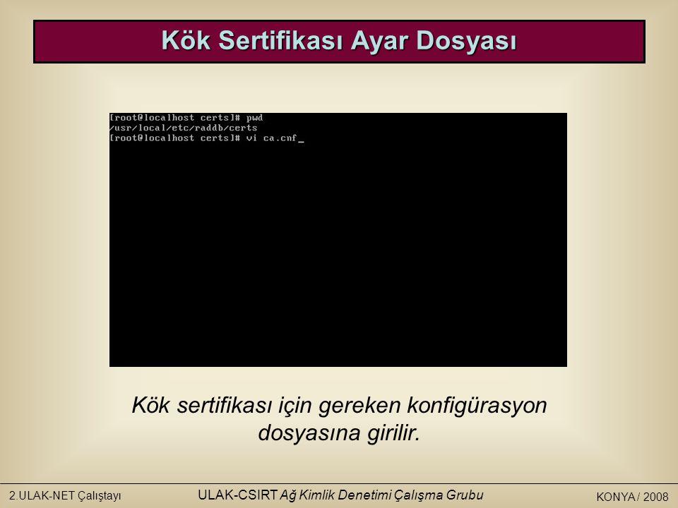 KONYA / 2008 2.ULAK-NET Çalıştayı ULAK-CSIRT Ağ Kimlik Denetimi Çalışma Grubu Kök Sertifikası Ayar Dosyası Kök sertifikası için gereken konfigürasyon dosyasına girilir.