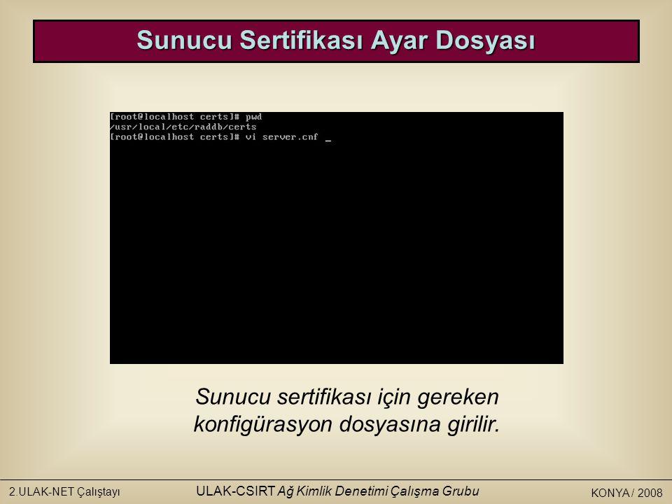 KONYA / 2008 2.ULAK-NET Çalıştayı ULAK-CSIRT Ağ Kimlik Denetimi Çalışma Grubu Sunucu sertifikası için gereken konfigürasyon dosyasına girilir.