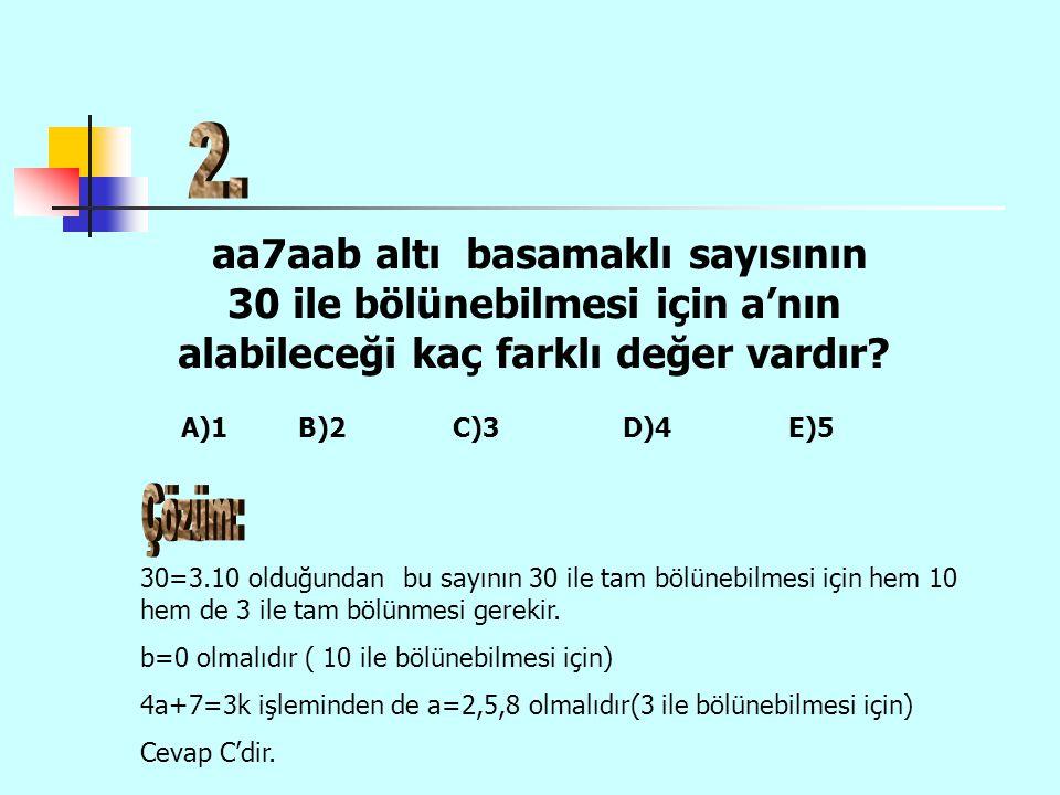 aa7aab altı basamaklı sayısının 30 ile bölünebilmesi için a'nın alabileceği kaç farklı değer vardır? 30=3.10 olduğundan bu sayının 30 ile tam bölünebi