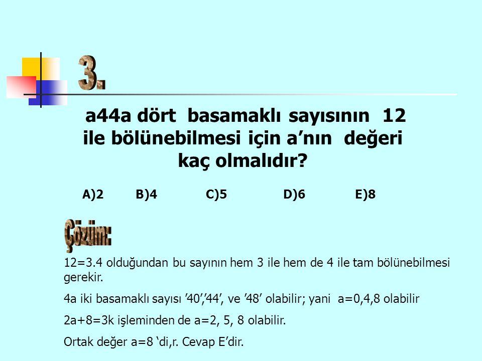 a44a dört basamaklı sayısının 12 ile bölünebilmesi için a'nın değeri kaç olmalıdır? 12=3.4 olduğundan bu sayının hem 3 ile hem de 4 ile tam bölünebilm