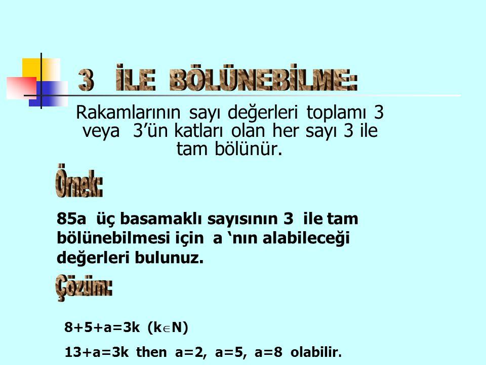 Rakamlarının sayı değerleri toplamı 3 veya 3'ün katları olan her sayı 3 ile tam bölünür. 85a üç basamaklı sayısının 3 ile tam bölünebilmesi için a 'nı