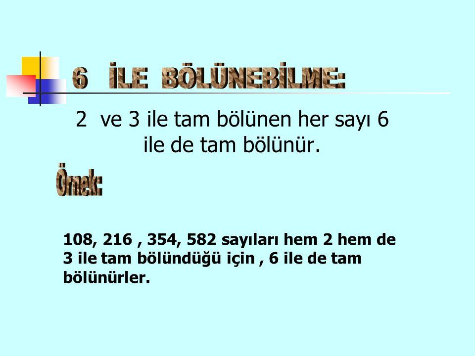 2 ve 3 ile tam bölünen her sayı 6 ile de tam bölünür. 108, 216, 354, 582 sayıları hem 2 hem de 3 ile tam bölündüğü için, 6 ile de tam bölünürler.