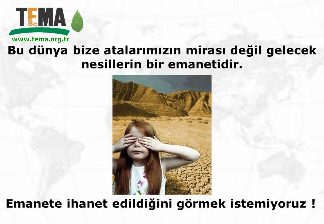 www.tema.org.tr Bu dünya bize atalarımızın mirası değil gelecek nesillerin bir emanetidir. www.tema.org.tr Emanete ihanet edildiğini görmek istemiyoru