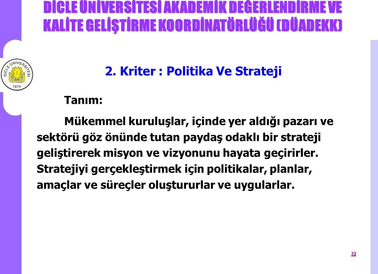 DİCLE ÜNİVERSİTESİ AKADEMİK DEĞERLENDİRME VE KALİTE GELİŞTİRME KOORDİNATÖRLÜĞÜ (DÜADEKK) 32 2. Kriter : Politika Ve Strateji Tanım: Mükemmel kuruluşla