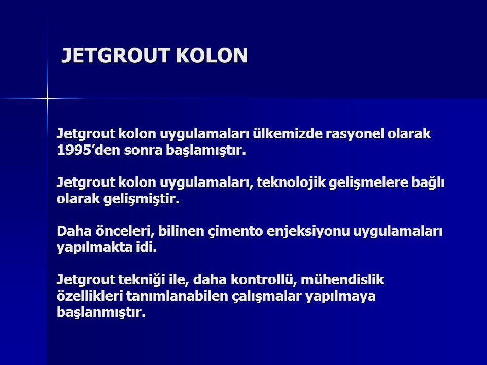 JETGROUT KOLON Jetgrout kolon uygulamaları ülkemizde rasyonel olarak 1995'den sonra başlamıştır. Jetgrout kolon uygulamaları, teknolojik gelişmelere b