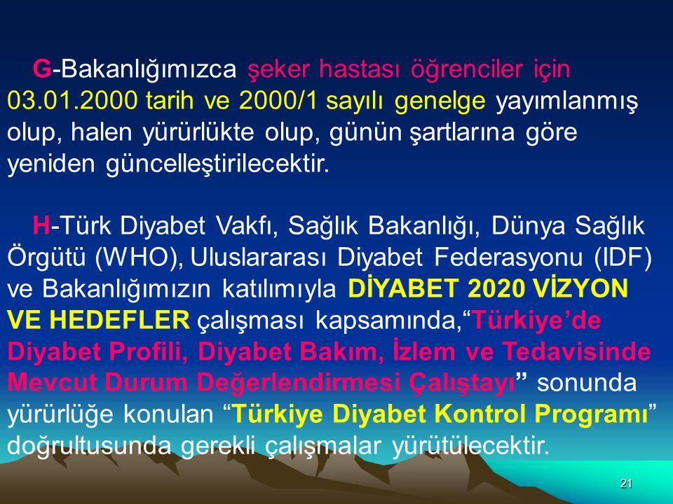 21 G-Bakanlığımızca şeker hastası öğrenciler için 03.01.2000 tarih ve 2000/1 sayılı genelge yayımlanmış olup, halen yürürlükte olup, günün şartlarına