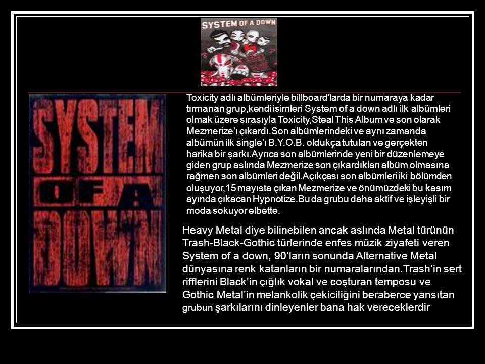 Toxicity adlı albümleriyle billboard'larda bir numaraya kadar tırmanan grup,kendi isimleri System of a down adlı ilk albümleri olmak üzere sırasıyla Toxicity,Steal This Album ve son olarak Mezmerize'ı çıkardı.Son albümlerindeki ve aynı zamanda albümün ilk single'ı B.Y.O.B.