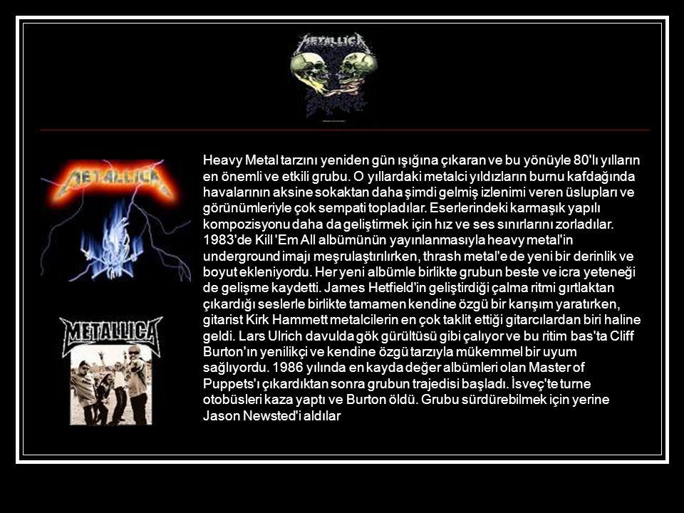 Heavy Metal tarzını yeniden gün ışığına çıkaran ve bu yönüyle 80 lı yılların en önemli ve etkili grubu.