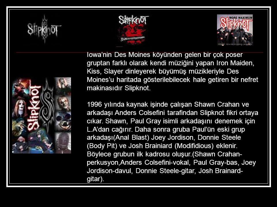Iowa'nin Des Moines köyünden gelen bir çok poser gruptan farklı olarak kendi müziğini yapan Iron Maiden, Kiss, Slayer dinleyerek büyümüş müzikleriyle Des Moines'u haritada gösterilebilecek hale getiren bir nefret makinasıdır Slipknot.