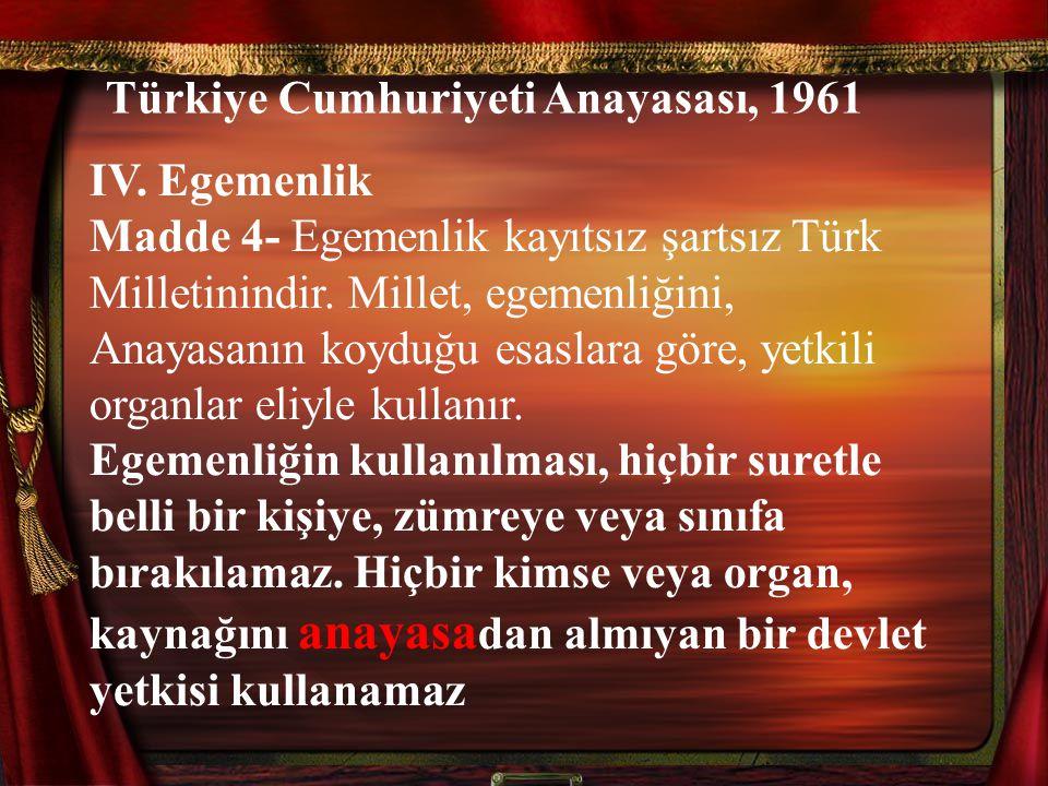 Türkiye Cumhuriyeti Anayasası, 1961 IV. Egemenlik Madde 4- Egemenlik kayıtsız şartsız Türk Milletinindir. Millet, egemenliğini, Anayasanın koyduğu esa