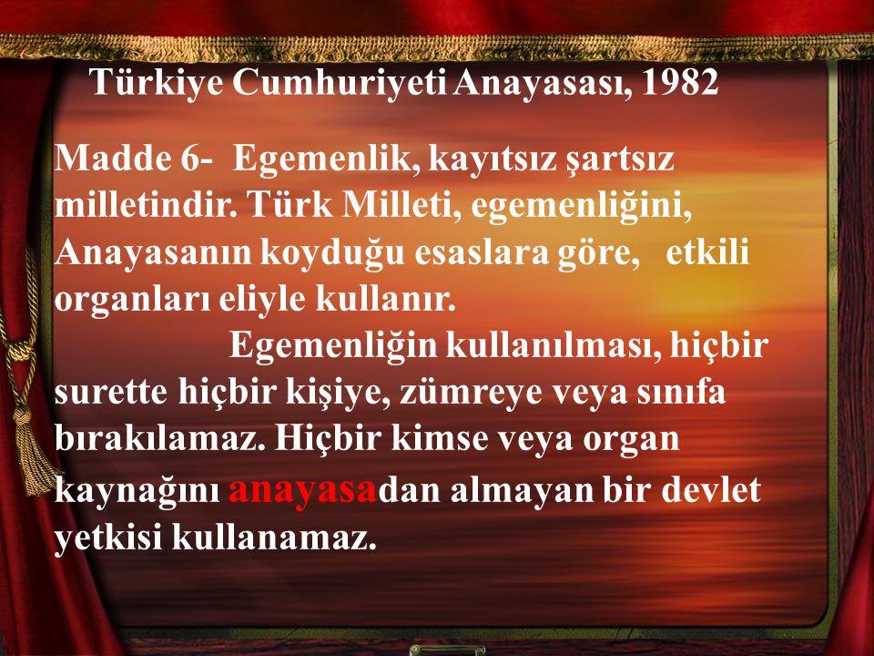 Türkiye Cumhuriyeti Anayasası, 1982 Madde 6- Egemenlik, kayıtsız şartsız milletindir. Türk Milleti, egemenliğini, Anayasanın koyduğu esaslara göre, et