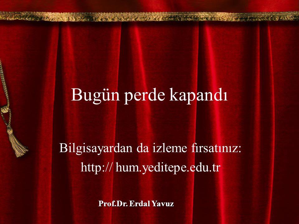 Bugün perde kapandı Bilgisayardan da izleme fırsatınız: http:// hum.yeditepe.edu.tr Prof.Dr. Erdal Yavuz
