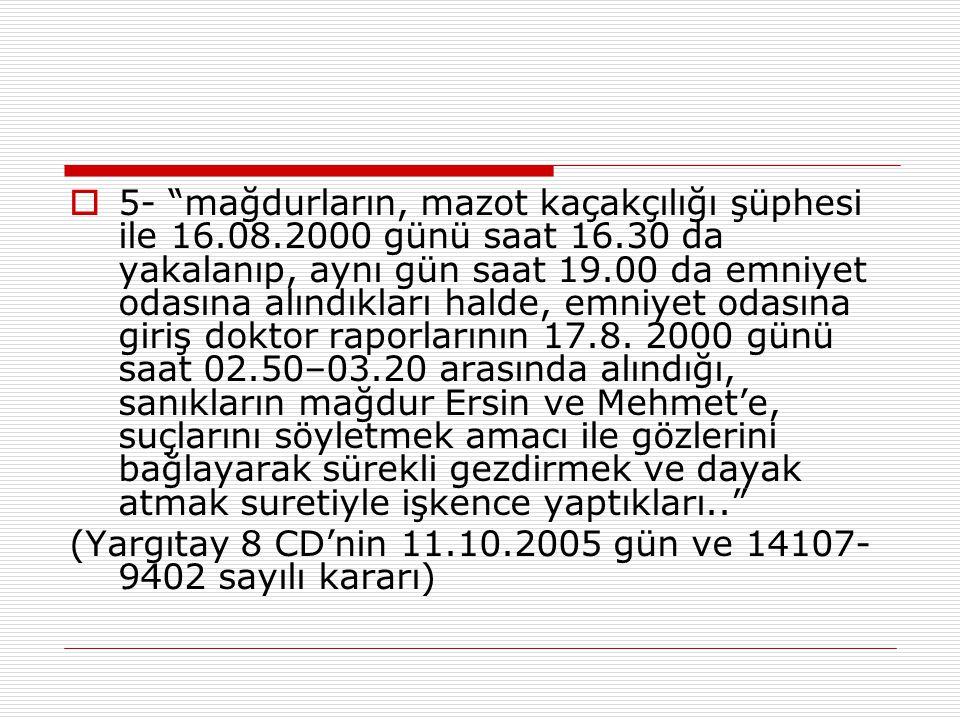 """ 5- """"mağdurların, mazot kaçakçılığı şüphesi ile 16.08.2000 günü saat 16.30 da yakalanıp, aynı gün saat 19.00 da emniyet odasına alındıkları halde, em"""