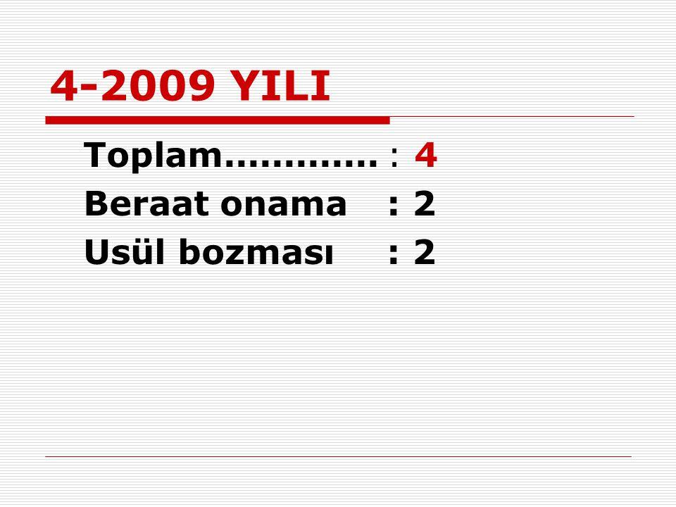 4-2009 YILI Toplam.............: 4 Beraat onama: 2 Usül bozması: 2