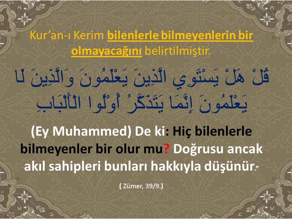 Kur'an-ı Kerim bilenlerle bilmeyenlerin bir olmayacağını belirtilmiştir. قُلْ هَلْ يَسْتَوِي الَّذِينَ يَعْلَمُونَ وَالَّذِينَ لَا يَعْلَمُونَ إِنَّمَ