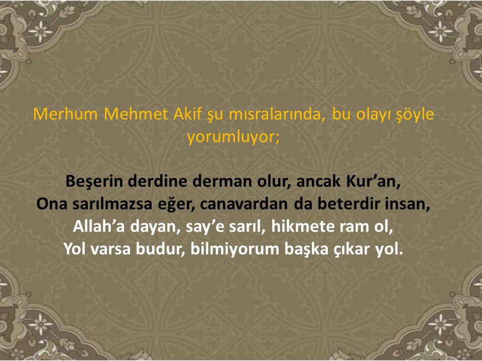 Merhum Mehmet Akif şu mısralarında, bu olayı şöyle yorumluyor; Beşerin derdine derman olur, ancak Kur'an, Ona sarılmazsa eğer, canavardan da beterdir