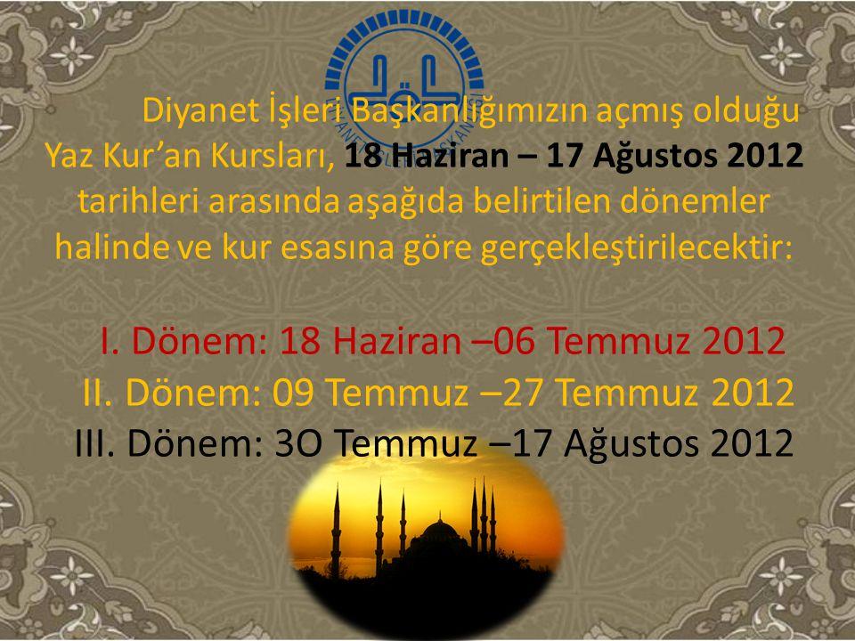 Diyanet İşleri Başkanlığımızın açmış olduğu Yaz Kur'an Kursları, 18 Haziran – 17 Ağustos 2012 tarihleri arasında aşağıda belirtilen dönemler halinde v