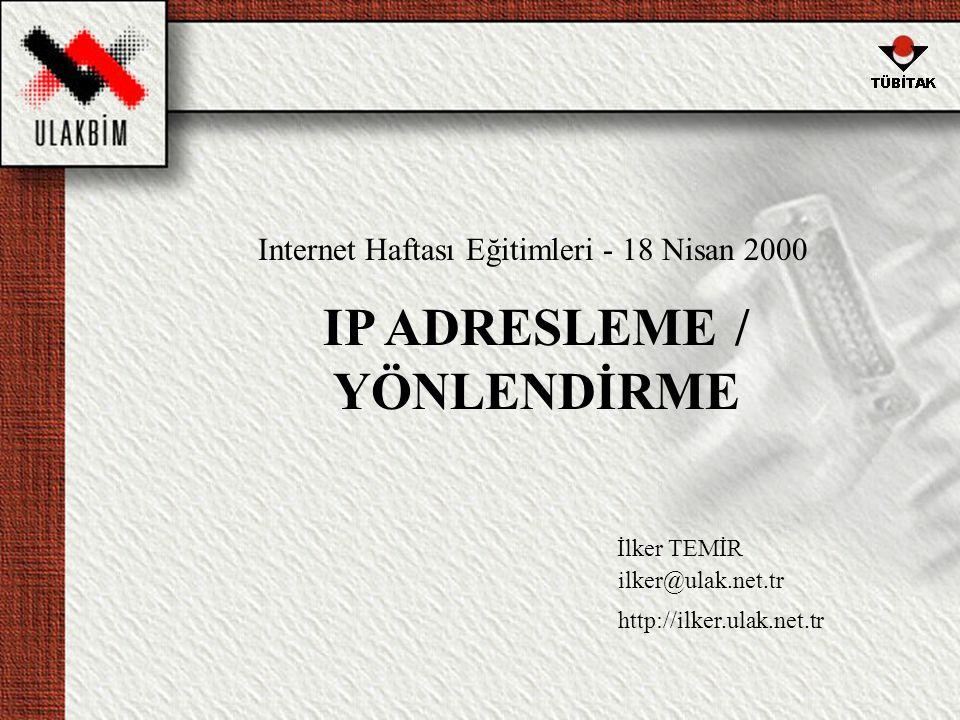 IP ADRESLEME / YÖNLENDİRME İlker TEMİR ilker@ulak.net.tr http://ilker.ulak.net.tr Internet Haftası Eğitimleri - 18 Nisan 2000