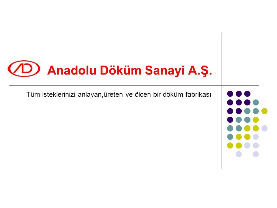 Anadolu Döküm Sanayi A.Ş. Tüm isteklerinizi anlayan,üreten ve ölçen bir döküm fabrikası