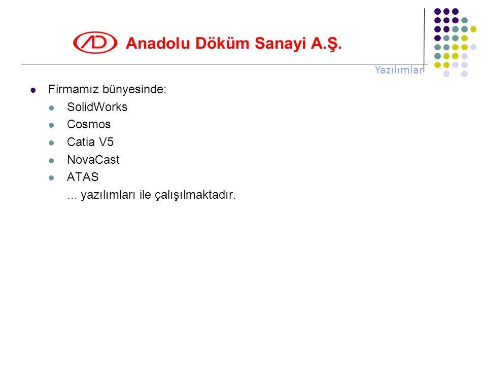 Anadolu Döküm Sanayi A.Ş.  Firmamız bünyesinde:  SolidWorks  Cosmos  Catia V5  NovaCast  ATAS... yazılımları ile çalışılmaktadır. Yazılımlar