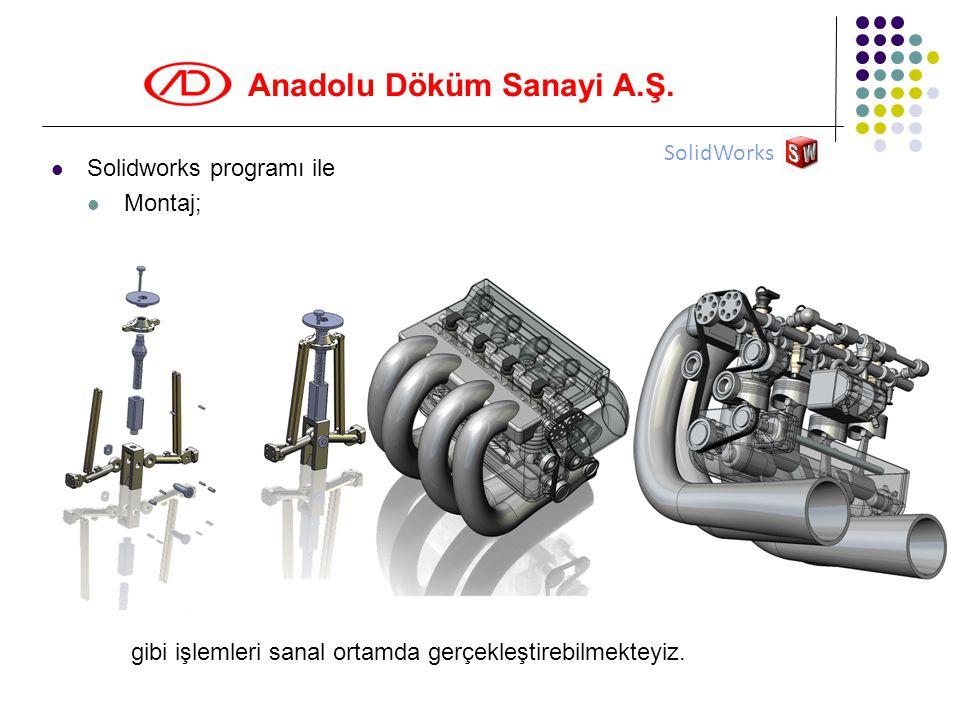 Anadolu Döküm Sanayi A.Ş.  Solidworks programı ile  Montaj; gibi işlemleri sanal ortamda gerçekleştirebilmekteyiz. SolidWorks