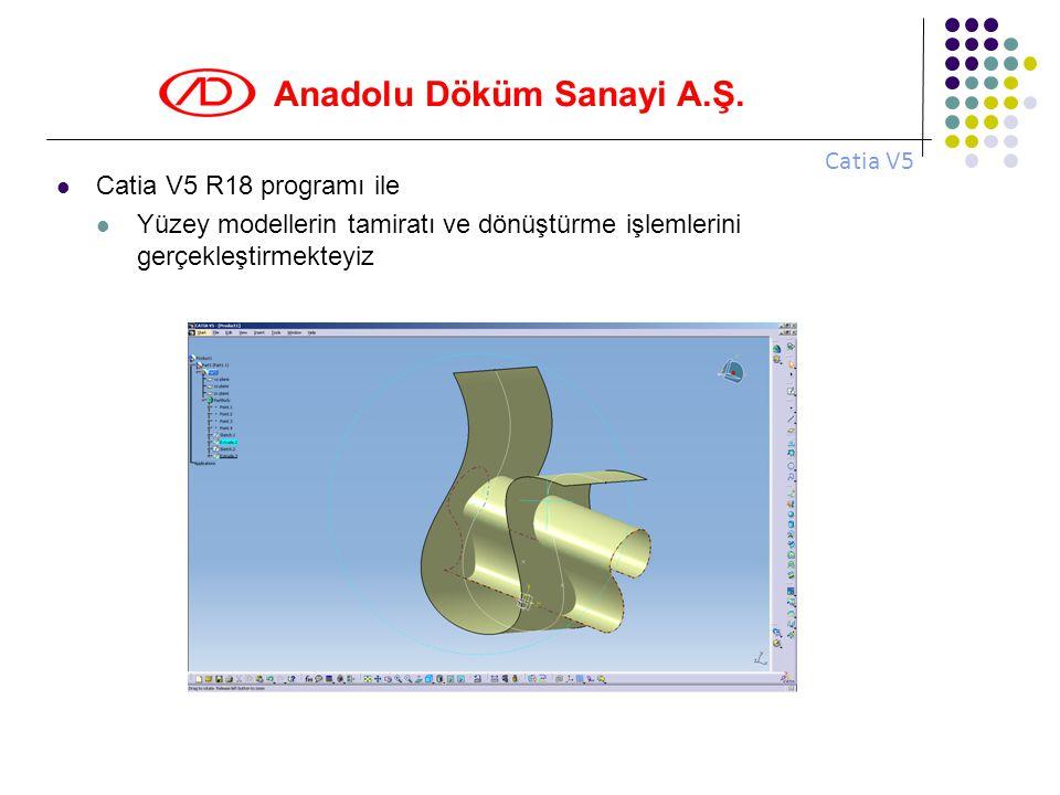 Anadolu Döküm Sanayi A.Ş.  Catia V5 R18 programı ile  Yüzey modellerin tamiratı ve dönüştürme işlemlerini gerçekleştirmekteyiz Catia V5
