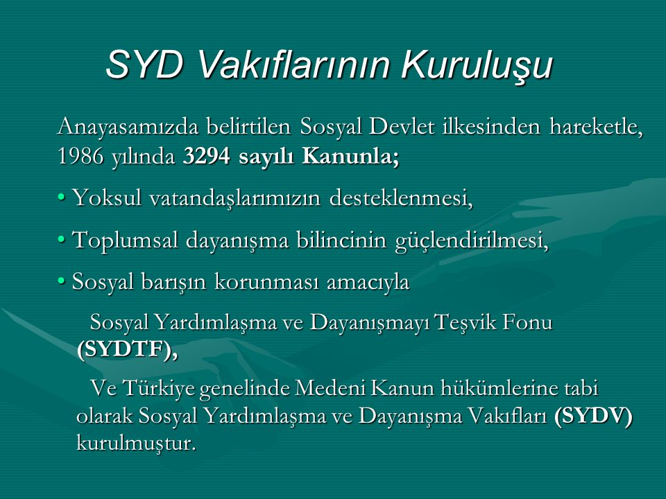 Anayasamızda belirtilen Sosyal Devlet ilkesinden hareketle, 1986 yılında 3294 sayılı Kanunla; • Yoksul vatandaşlarımızın desteklenmesi, • Toplumsal dayanışma bilincinin güçlendirilmesi, • Sosyal barışın korunması amacıyla Sosyal Yardımlaşma ve Dayanışmayı Teşvik Fonu (SYDTF), Ve Türkiye genelinde Medeni Kanun hükümlerine tabi olarak Sosyal Yardımlaşma ve Dayanışma Vakıfları (SYDV) kurulmuştur.