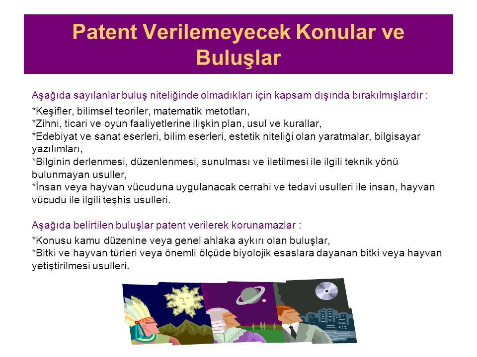 Patent Verilemeyecek Konular ve Buluşlar Aşağıda sayılanlar buluş niteliğinde olmadıkları için kapsam dışında bırakılmışlardır : *Keşifler, bilimsel teoriler, matematik metotları, *Zihni, ticari ve oyun faaliyetlerine ilişkin plan, usul ve kurallar, *Edebiyat ve sanat eserleri, bilim eserleri, estetik niteliği olan yaratmalar, bilgisayar yazılımları, *Bilginin derlenmesi, düzenlenmesi, sunulması ve iletilmesi ile ilgili teknik yönü bulunmayan usuller, *İnsan veya hayvan vücuduna uygulanacak cerrahi ve tedavi usulleri ile insan, hayvan vücudu ile ilgili teşhis usulleri.