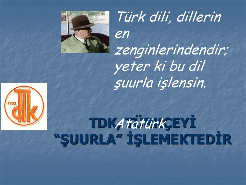 """TDK, TÜRKÇEYİ """"ŞUURLA"""" İŞLEMEKTEDİR Türk dili, dillerin en zenginlerindendir; yeter ki bu dil şuurla işlensin. Atatürk"""