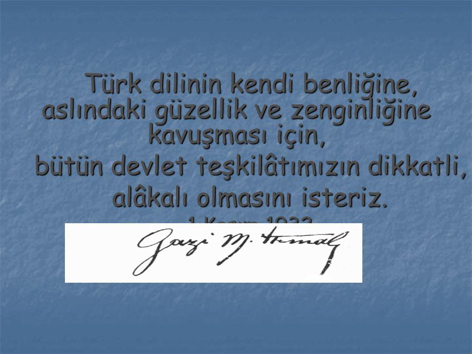 Türk dilinin kendi benliğine, aslındaki güzellik ve zenginliğine kavuşması için, bütün devlet teşkilâtımızın dikkatli, alâkalı olmasını isteriz. 1 Kas