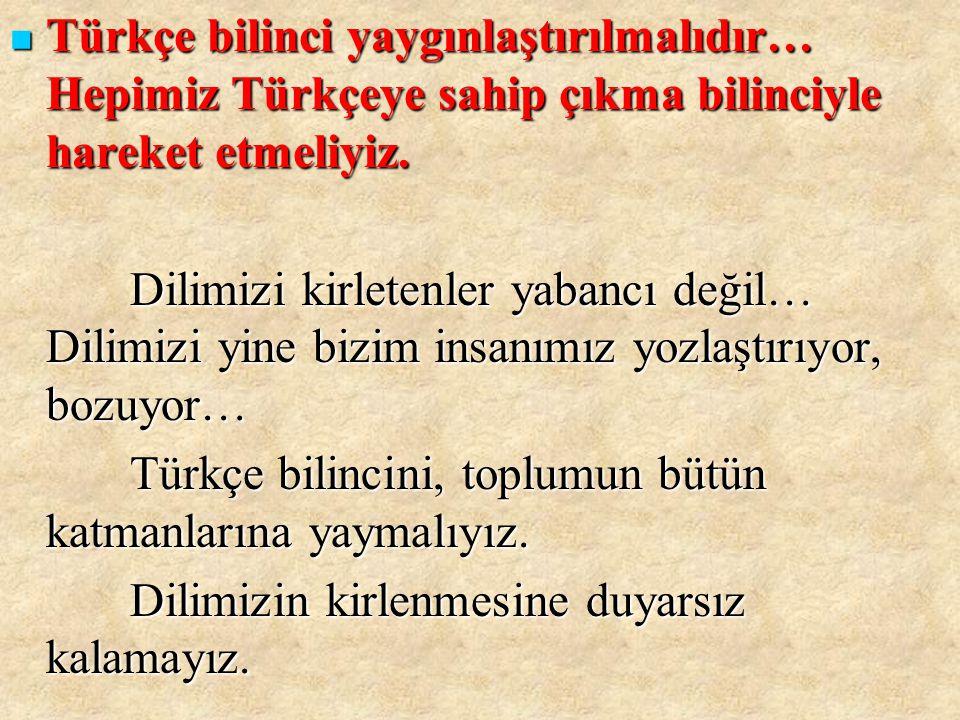 TTTTürkçe bilinci yaygınlaştırılmalıdır… Hepimiz Türkçeye sahip çıkma bilinciyle hareket etmeliyiz. Dilimizi kirletenler yabancı değil… Dilimizi y