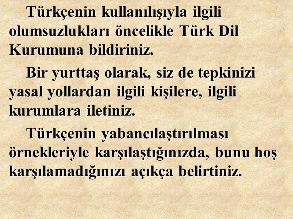 Türkçenin kullanılışıyla ilgili olumsuzlukları öncelikle Türk Dil Kurumuna bildiriniz. Bir yurttaş olarak, siz de tepkinizi yasal yollardan ilgili kiş