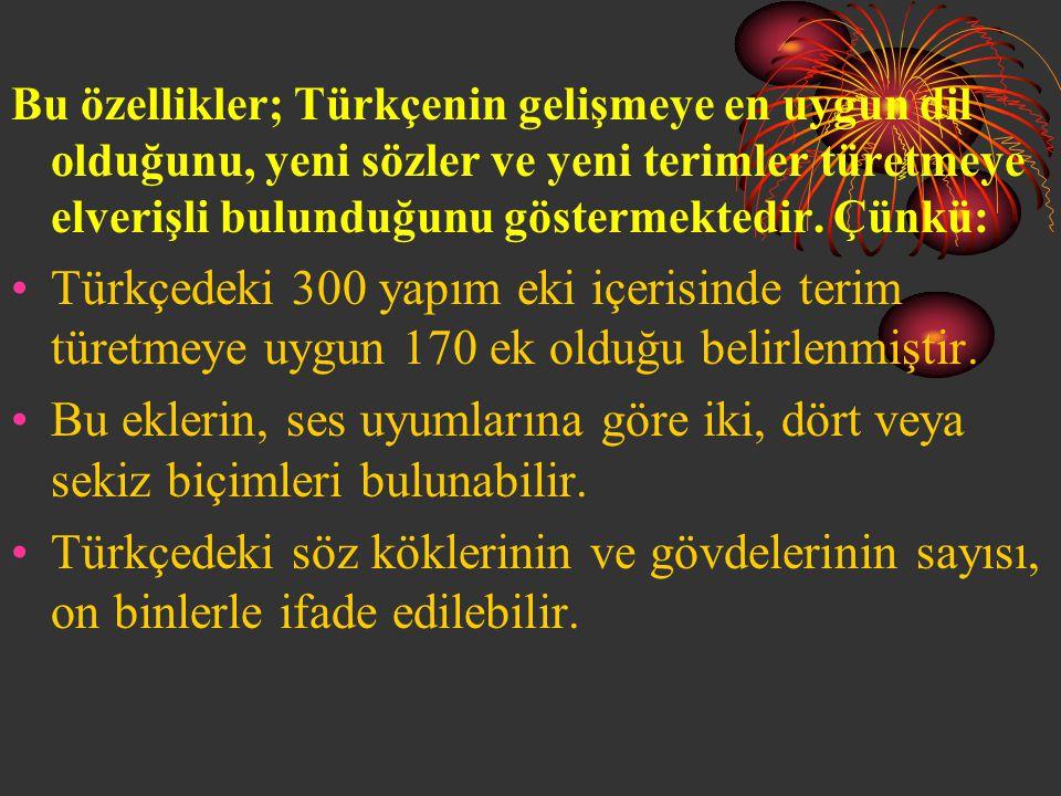 Bu özellikler; Türkçenin gelişmeye en uygun dil olduğunu, yeni sözler ve yeni terimler türetmeye elverişli bulunduğunu göstermektedir. Çünkü: •T•Türkç