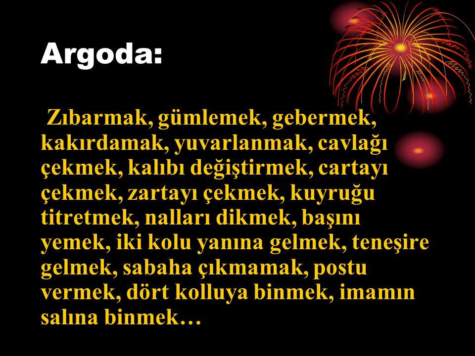 Argoda: Zıbarmak, gümlemek, gebermek, kakırdamak, yuvarlanmak, cavlağı çekmek, kalıbı değiştirmek, cartayı çekmek, zartayı çekmek, kuyruğu titretmek,