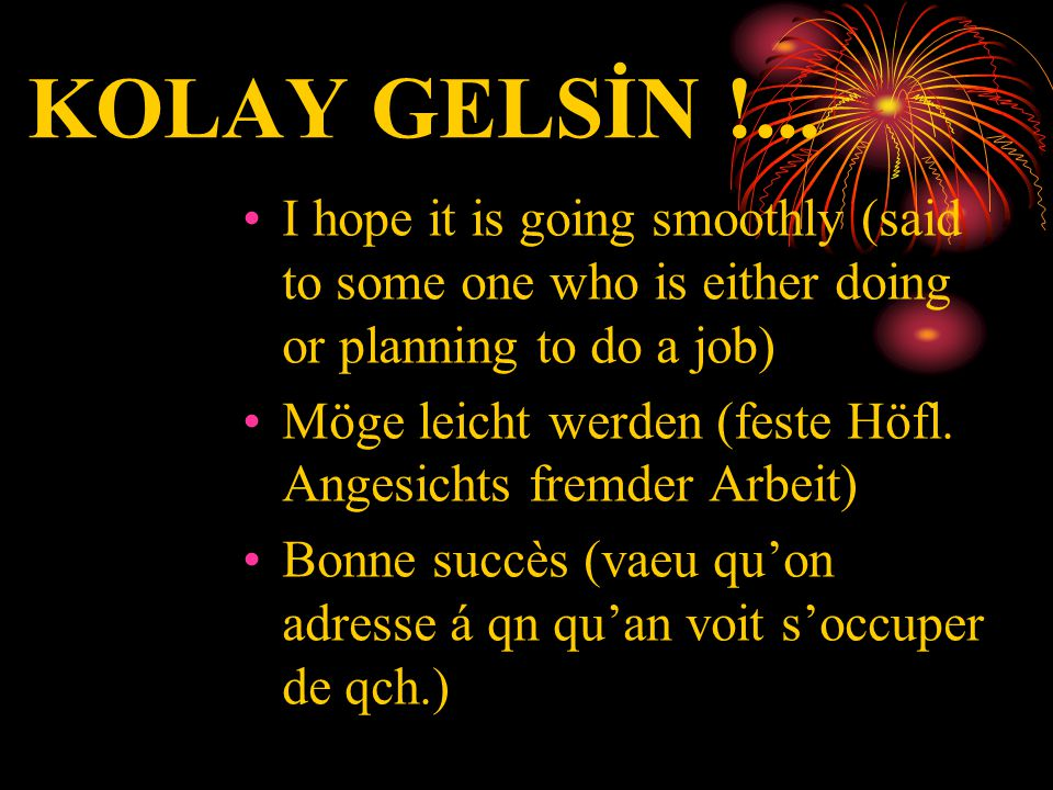 KOLAY GELSİN !... •I•I hope it is going smoothly (said to some one who is either doing or planning to do a job) •M•Möge leicht werden (feste Höfl. Ang