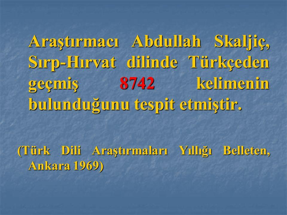 Araştırmacı Abdullah Skaljiç, Sırp-Hırvat dilinde Türkçeden geçmiş 8742 kelimenin bulunduğunu tespit etmiştir. (Türk Dili Araştırmaları Yıllığı Bellet